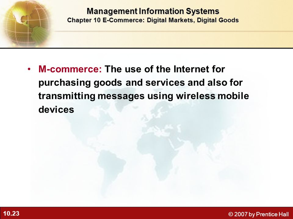 10.23 © 2007 by Prentice Hall M-commerce: The use of the Internet for purchasing goods and services and also for transmitting messages using wireless mobile devices Management Information Systems Chapter 10 E-Commerce: Digital Markets, Digital Goods