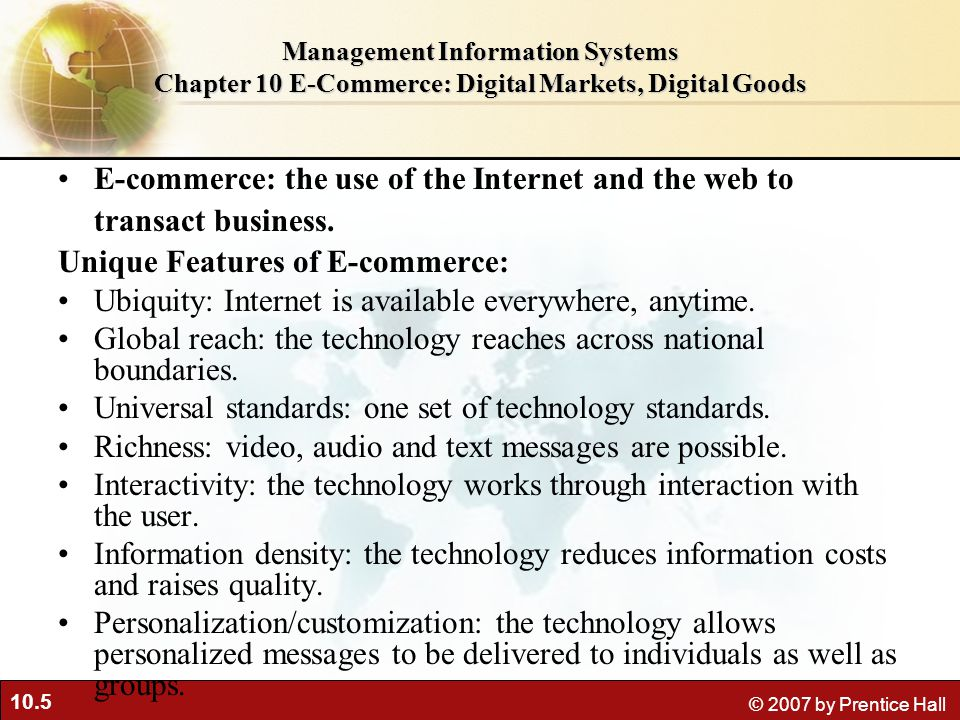 10.5 © 2007 by Prentice Hall Management Information Systems Chapter 10 E-Commerce: Digital Markets, Digital Goods E-commerce: the use of the Internet and the web to transact business.