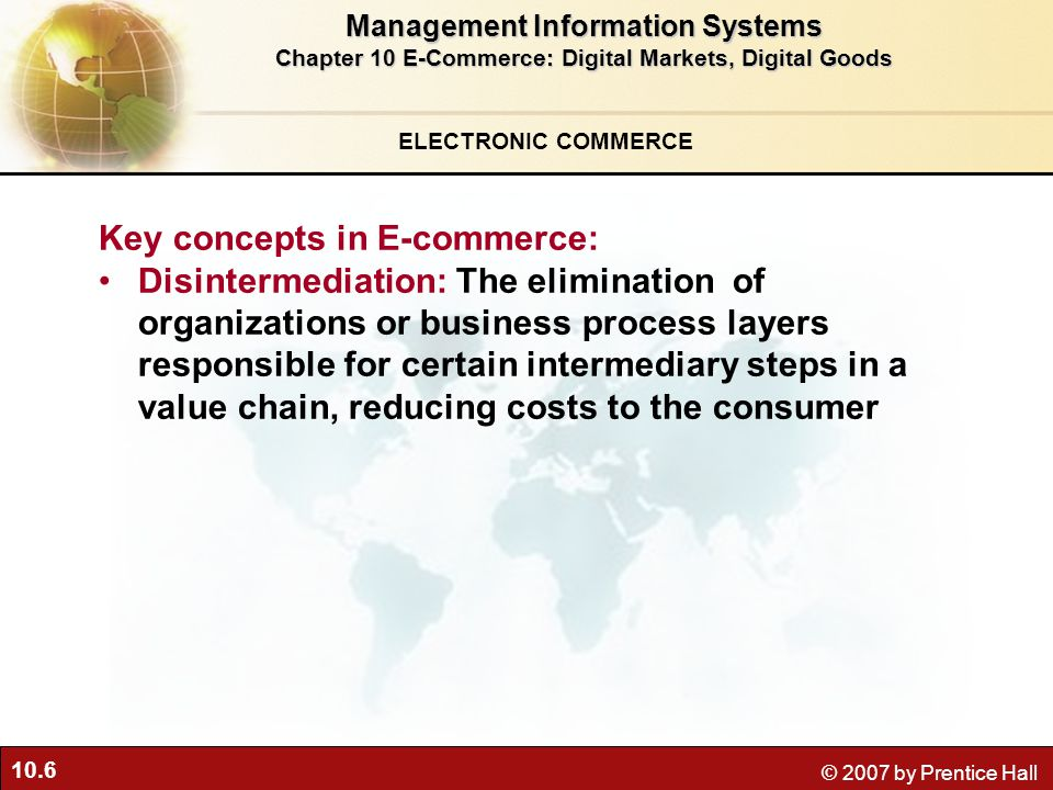 10.6 © 2007 by Prentice Hall Key concepts in E-commerce: Disintermediation: The elimination of organizations or business process layers responsible for certain intermediary steps in a value chain, reducing costs to the consumer ELECTRONIC COMMERCE Management Information Systems Chapter 10 E-Commerce: Digital Markets, Digital Goods