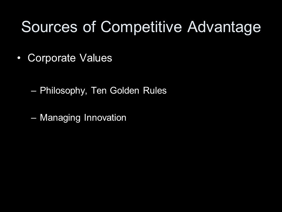 Sources of Competitive Advantage Corporate Values –Philosophy, Ten Golden Rules –Managing Innovation