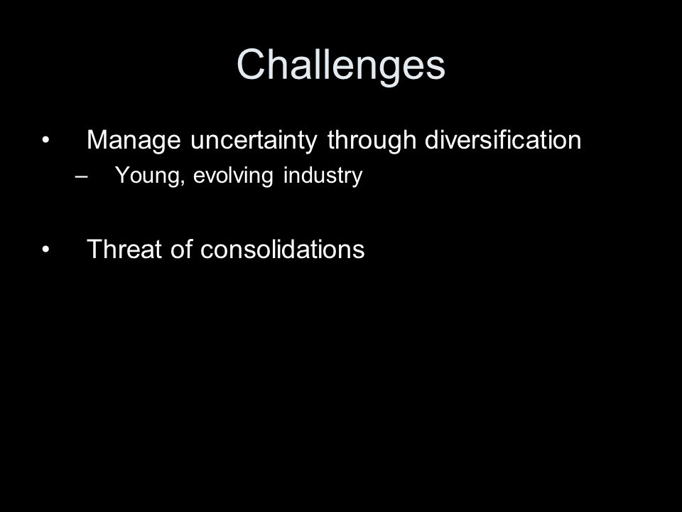 Challenges Manage uncertainty through diversification –Young, evolving industry Threat of consolidations
