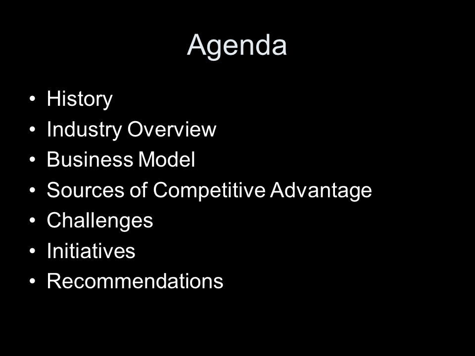 Agenda History Industry Overview Business Model Sources of Competitive Advantage Challenges Initiatives Recommendations