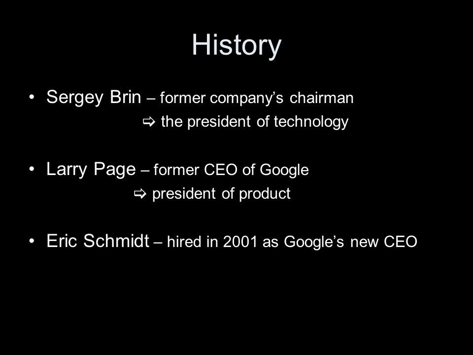 History Sergey Brin – former company's chairman  the president of technology Larry Page – former CEO of Google  president of product Eric Schmidt – hired in 2001 as Google's new CEO