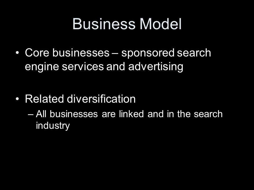 Business Model Core businesses – sponsored search engine services and advertising Related diversification –All businesses are linked and in the search industry