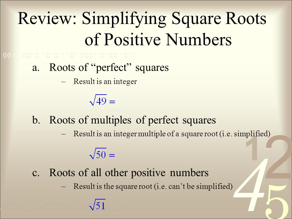 Review: Simplifying Square Roots of Positive Numbers a.Roots of perfect squares –Result is an integer b.Roots of multiples of perfect squares –Result is an integer multiple of a square root (i.e.