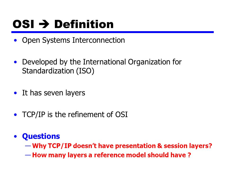 OSI  Definition Open Systems Interconnection Developed by the International Organization for Standardization (ISO) It has seven layers TCP/IP is the refinement of OSI Questions —Why TCP/IP doesn't have presentation & session layers.