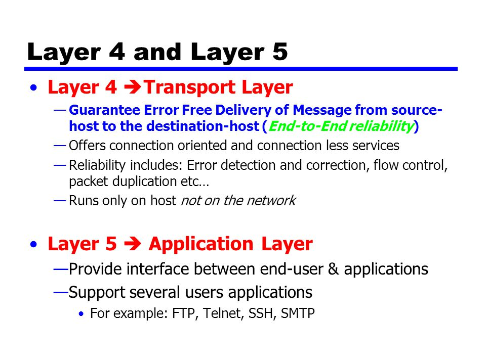 Layer 4 and Layer 5 Layer 4  Transport Layer —Guarantee Error Free Delivery of Message from source- host to the destination-host (End-to-End reliability) —Offers connection oriented and connection less services —Reliability includes: Error detection and correction, flow control, packet duplication etc… —Runs only on host not on the network Layer 5  Application Layer —Provide interface between end-user & applications —Support several users applications For example: FTP, Telnet, SSH, SMTP