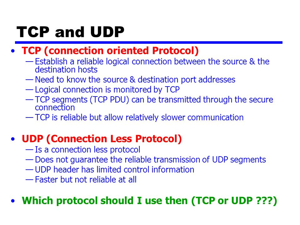 TCP and UDP TCP (connection oriented Protocol) —Establish a reliable logical connection between the source & the destination hosts —Need to know the source & destination port addresses —Logical connection is monitored by TCP —TCP segments (TCP PDU) can be transmitted through the secure connection —TCP is reliable but allow relatively slower communication UDP (Connection Less Protocol) —Is a connection less protocol —Does not guarantee the reliable transmission of UDP segments —UDP header has limited control information —Faster but not reliable at all Which protocol should I use then (TCP or UDP )