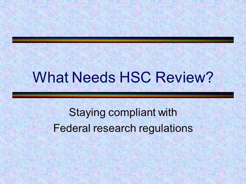 What Needs HSC Review Staying compliant with Federal research regulations