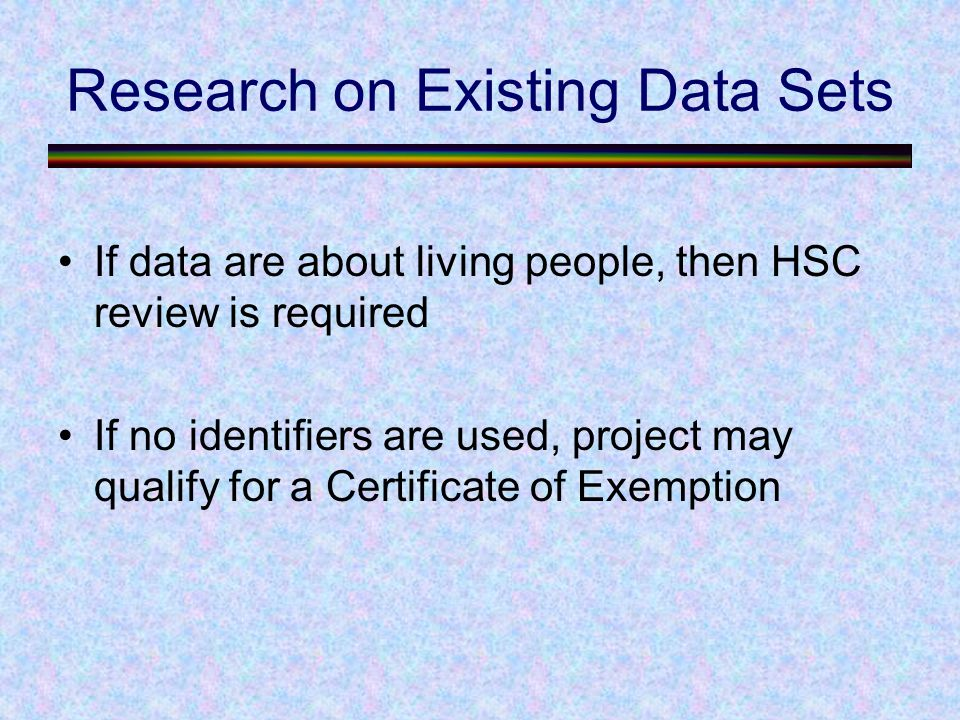 Research on Existing Data Sets If data are about living people, then HSC review is required If no identifiers are used, project may qualify for a Certificate of Exemption