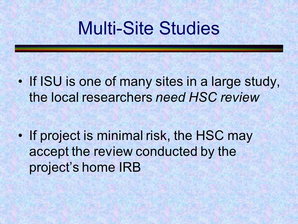 Multi-Site Studies If ISU is one of many sites in a large study, the local researchers need HSC review If project is minimal risk, the HSC may accept the review conducted by the project's home IRB