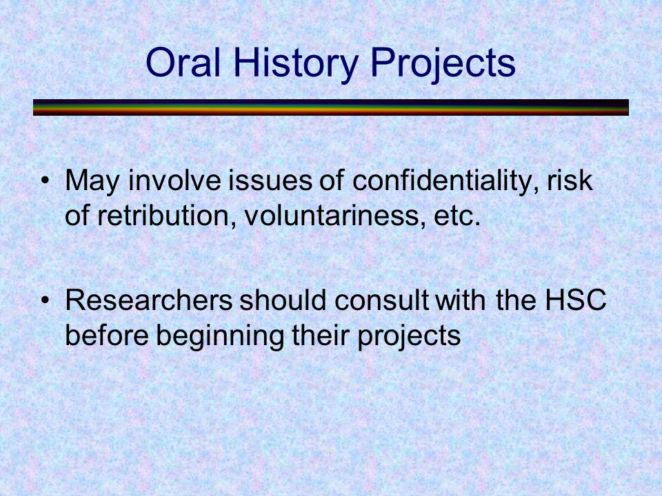 Oral History Projects May involve issues of confidentiality, risk of retribution, voluntariness, etc.