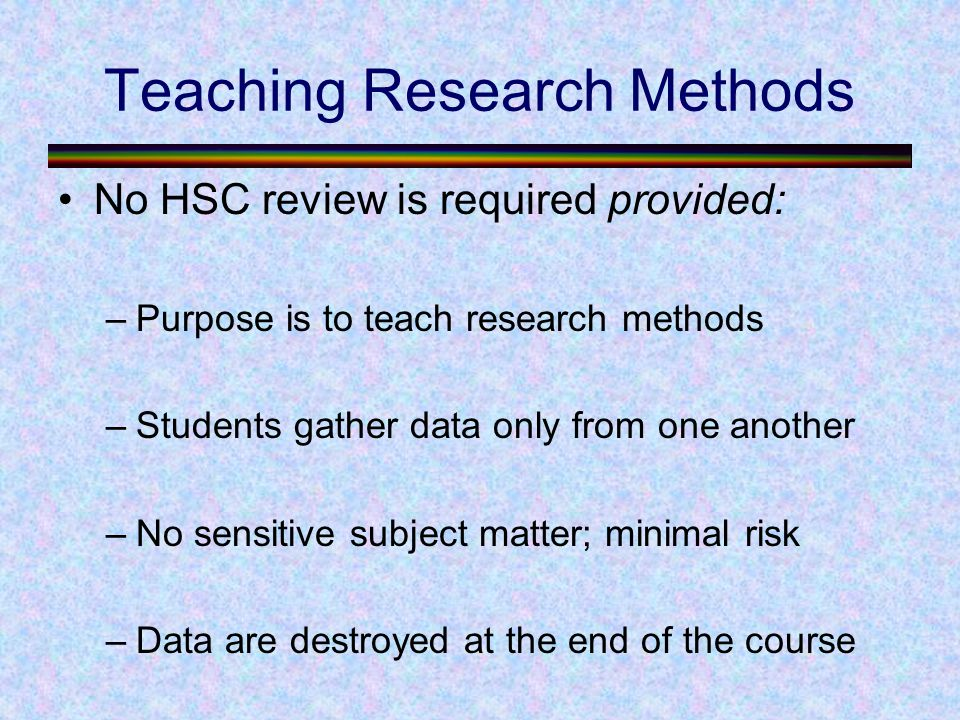 Teaching Research Methods No HSC review is required provided: –Purpose is to teach research methods –Students gather data only from one another –No sensitive subject matter; minimal risk –Data are destroyed at the end of the course