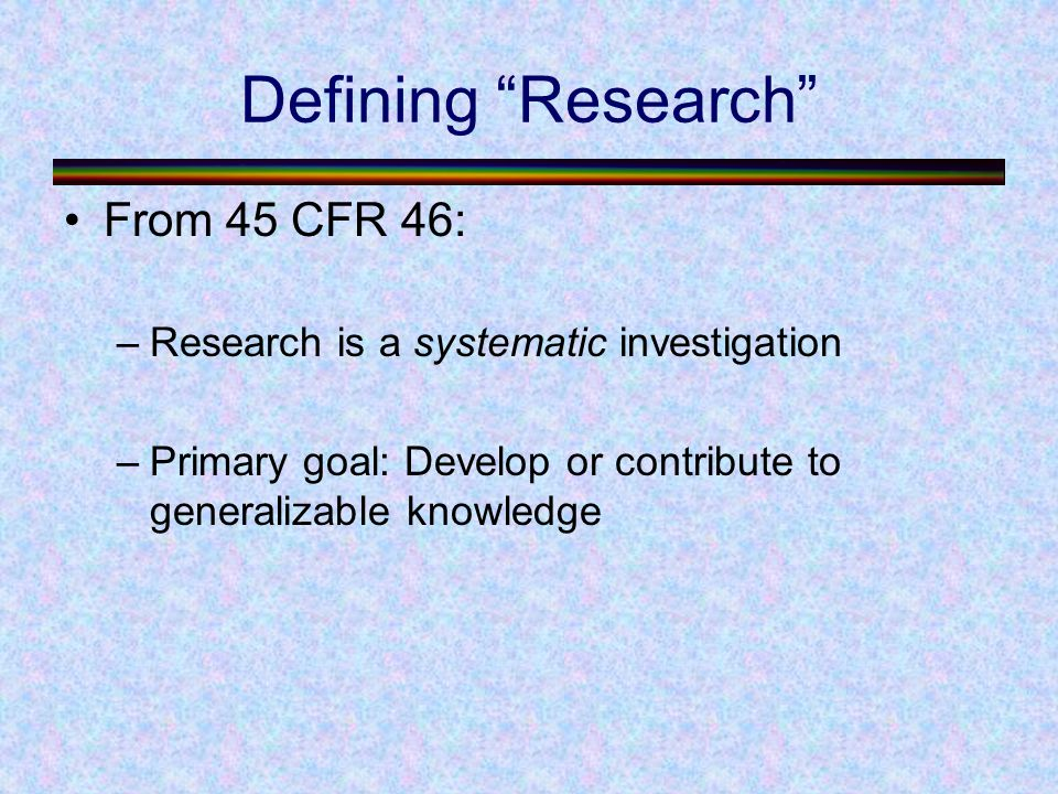 Defining Research From 45 CFR 46: –Research is a systematic investigation –Primary goal: Develop or contribute to generalizable knowledge