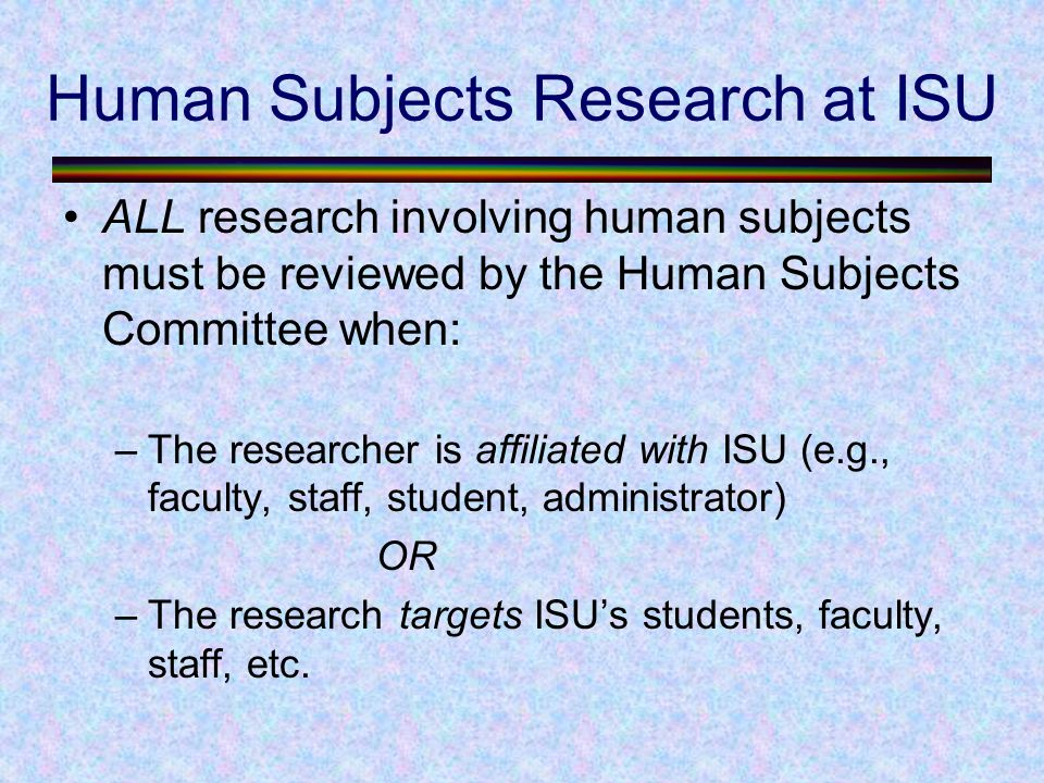 Human Subjects Research at ISU ALL research involving human subjects must be reviewed by the Human Subjects Committee when: –The researcher is affiliated with ISU (e.g., faculty, staff, student, administrator) OR –The research targets ISU's students, faculty, staff, etc.