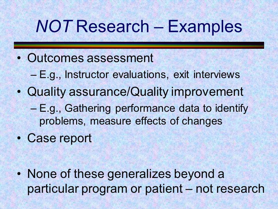 NOT Research – Examples Outcomes assessment –E.g., Instructor evaluations, exit interviews Quality assurance/Quality improvement –E.g., Gathering performance data to identify problems, measure effects of changes Case report None of these generalizes beyond a particular program or patient – not research