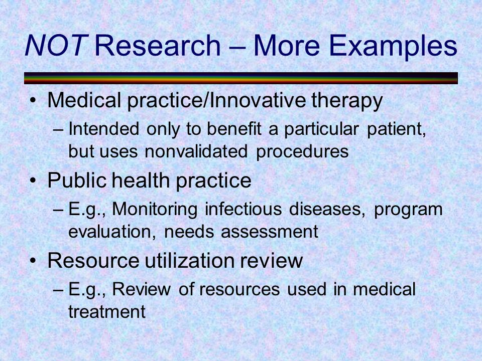 NOT Research – More Examples Medical practice/Innovative therapy –Intended only to benefit a particular patient, but uses nonvalidated procedures Public health practice –E.g., Monitoring infectious diseases, program evaluation, needs assessment Resource utilization review –E.g., Review of resources used in medical treatment