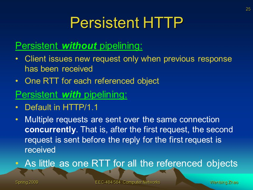 25 Spring 2009EEC-484/584: Computer NetworksWenbing Zhao Persistent HTTP Persistent without pipelining: Client issues new request only when previous response has been received One RTT for each referenced object Persistent with pipelining: Default in HTTP/1.1 Multiple requests are sent over the same connection concurrently.