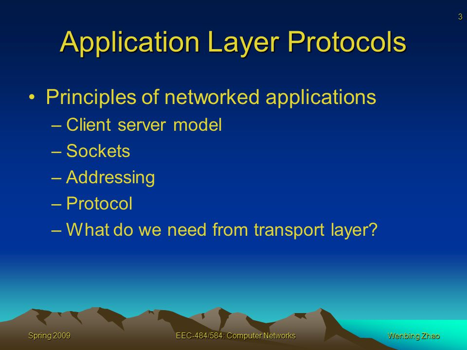 3 Spring 2009EEC-484/584: Computer NetworksWenbing Zhao Application Layer Protocols Principles of networked applications –Client server model –Sockets –Addressing –Protocol –What do we need from transport layer
