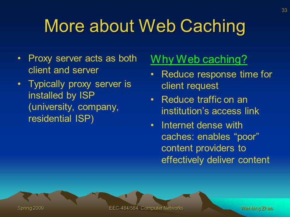 33 Spring 2009EEC-484/584: Computer NetworksWenbing Zhao More about Web Caching Proxy server acts as both client and server Typically proxy server is installed by ISP (university, company, residential ISP) Why Web caching.