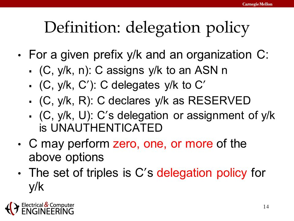 14 Definition: delegation policy For a given prefix y/k and an organization C:  (C, y/k, n): C assigns y/k to an ASN n  (C, y/k, C ' ): C delegates y/k to C '  (C, y/k, R): C declares y/k as RESERVED  (C, y/k, U): C ' s delegation or assignment of y/k is UNAUTHENTICATED C may perform zero, one, or more of the above options The set of triples is C ' s delegation policy for y/k