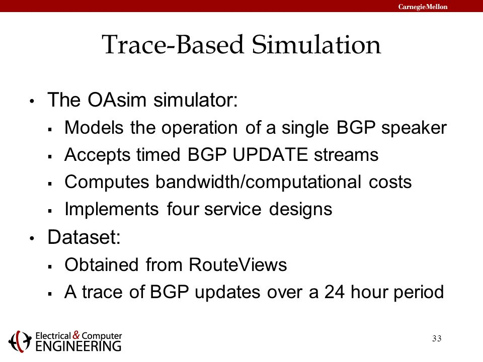 33 Trace-Based Simulation The OAsim simulator:  Models the operation of a single BGP speaker  Accepts timed BGP UPDATE streams  Computes bandwidth/computational costs  Implements four service designs Dataset:  Obtained from RouteViews  A trace of BGP updates over a 24 hour period