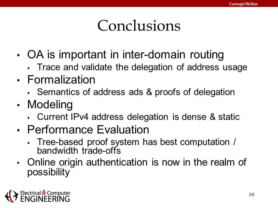36 Conclusions OA is important in inter-domain routing  Trace and validate the delegation of address usage Formalization  Semantics of address ads & proofs of delegation Modeling  Current IPv4 address delegation is dense & static Performance Evaluation  Tree-based proof system has best computation / bandwidth trade-offs Online origin authentication is now in the realm of possibility