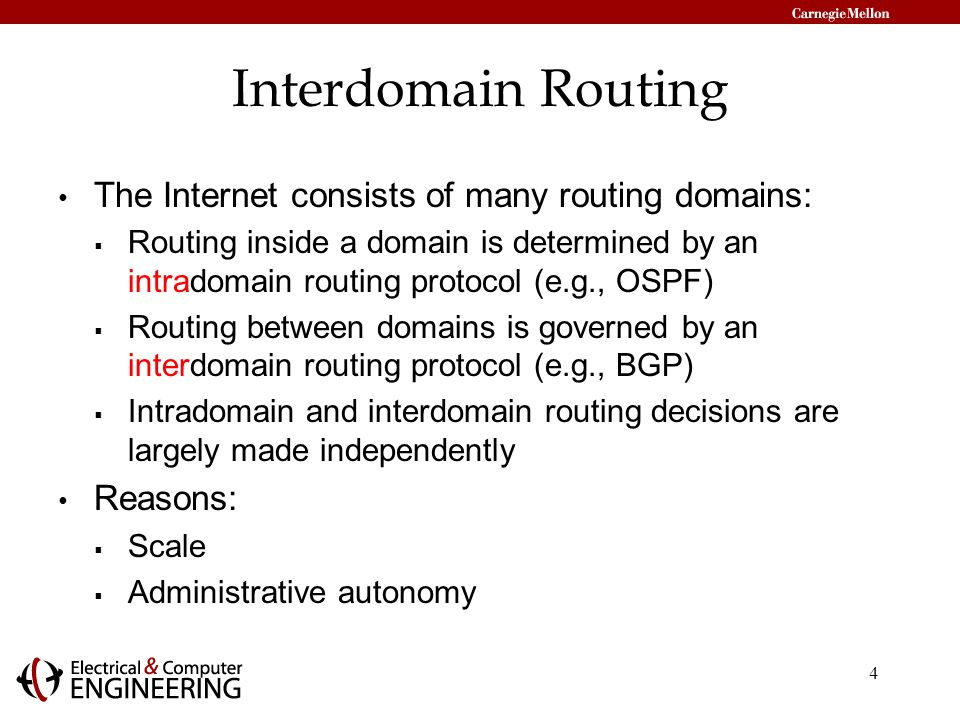 4 Interdomain Routing The Internet consists of many routing domains:  Routing inside a domain is determined by an intradomain routing protocol (e.g., OSPF)  Routing between domains is governed by an interdomain routing protocol (e.g., BGP)  Intradomain and interdomain routing decisions are largely made independently Reasons:  Scale  Administrative autonomy