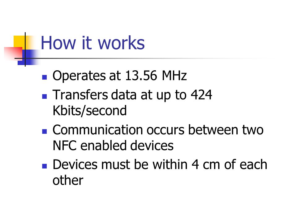 How it works Operates at MHz Transfers data at up to 424 Kbits/second Communication occurs between two NFC enabled devices Devices must be within 4 cm of each other