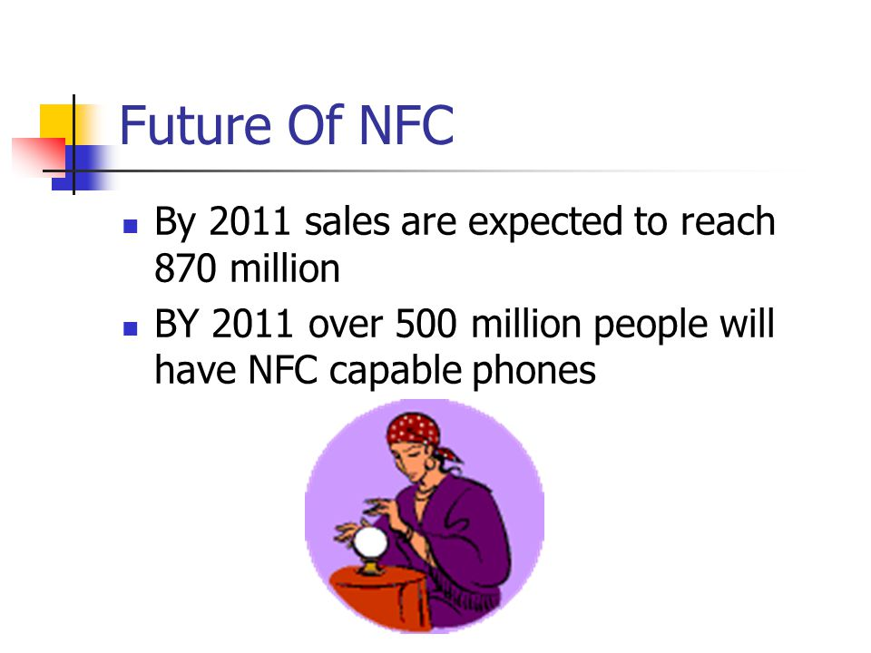 Future Of NFC By 2011 sales are expected to reach 870 million BY 2011 over 500 million people will have NFC capable phones