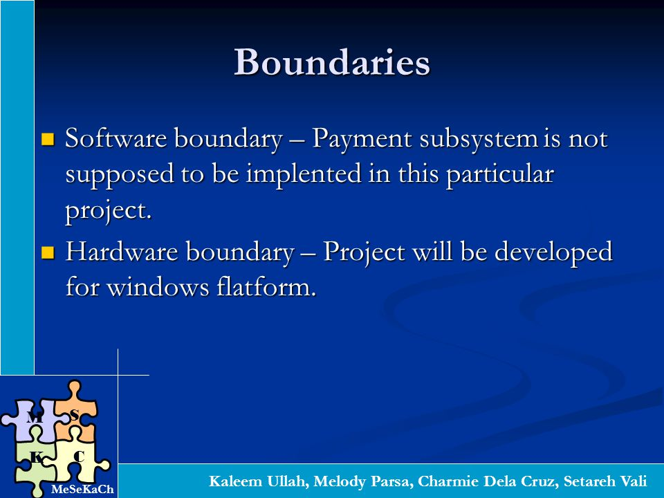 Kaleem Ullah, Melody Parsa, Charmie Dela Cruz, Setareh Vali S C K M Boundaries Software boundary – Payment subsystem is not supposed to be implented in this particular project.