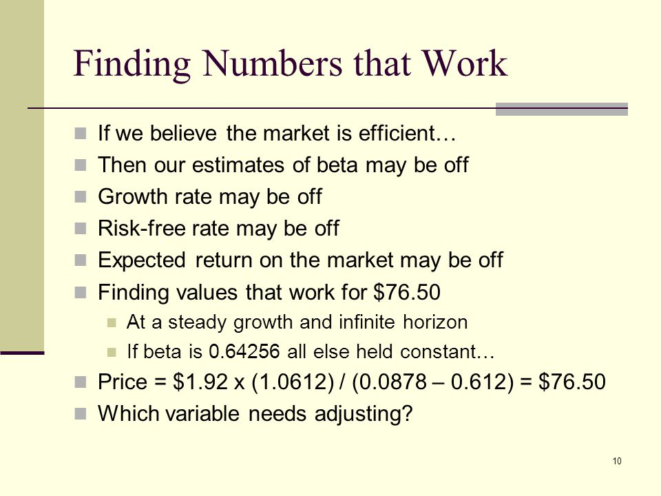 10 Finding Numbers that Work If we believe the market is efficient… Then our estimates of beta may be off Growth rate may be off Risk-free rate may be off Expected return on the market may be off Finding values that work for $76.50 At a steady growth and infinite horizon If beta is all else held constant… Price = $1.92 x (1.0612) / ( – 0.612) = $76.50 Which variable needs adjusting