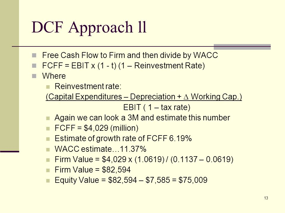 13 DCF Approach ll Free Cash Flow to Firm and then divide by WACC FCFF = EBIT x (1 - t) (1 – Reinvestment Rate) Where Reinvestment rate: (Capital Expenditures – Depreciation + Δ Working Cap.) EBIT ( 1 – tax rate) Again we can look a 3M and estimate this number FCFF = $4,029 (million) Estimate of growth rate of FCFF 6.19% WACC estimate…11.37% Firm Value = $4,029 x (1.0619) / ( – ) Firm Value = $82,594 Equity Value = $82,594 – $7,585 = $75,009