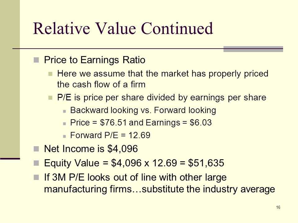 16 Relative Value Continued Price to Earnings Ratio Here we assume that the market has properly priced the cash flow of a firm P/E is price per share divided by earnings per share Backward looking vs.