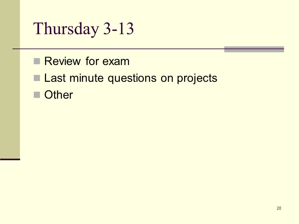 20 Thursday 3-13 Review for exam Last minute questions on projects Other