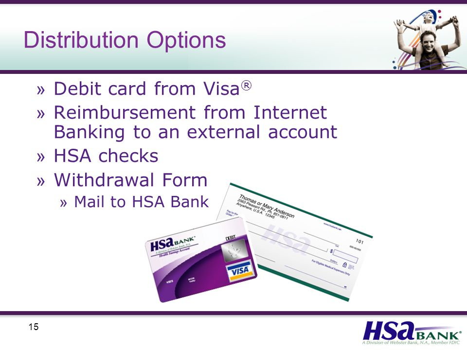 15 Distribution Options » Debit card from Visa ® » Reimbursement from Internet Banking to an external account » HSA checks » Withdrawal Form » Mail to HSA Bank