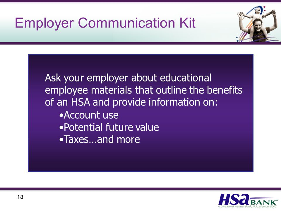 18 Employer Communication Kit Ask your employer about educational employee materials that outline the benefits of an HSA and provide information on: Account use Potential future value Taxes…and more