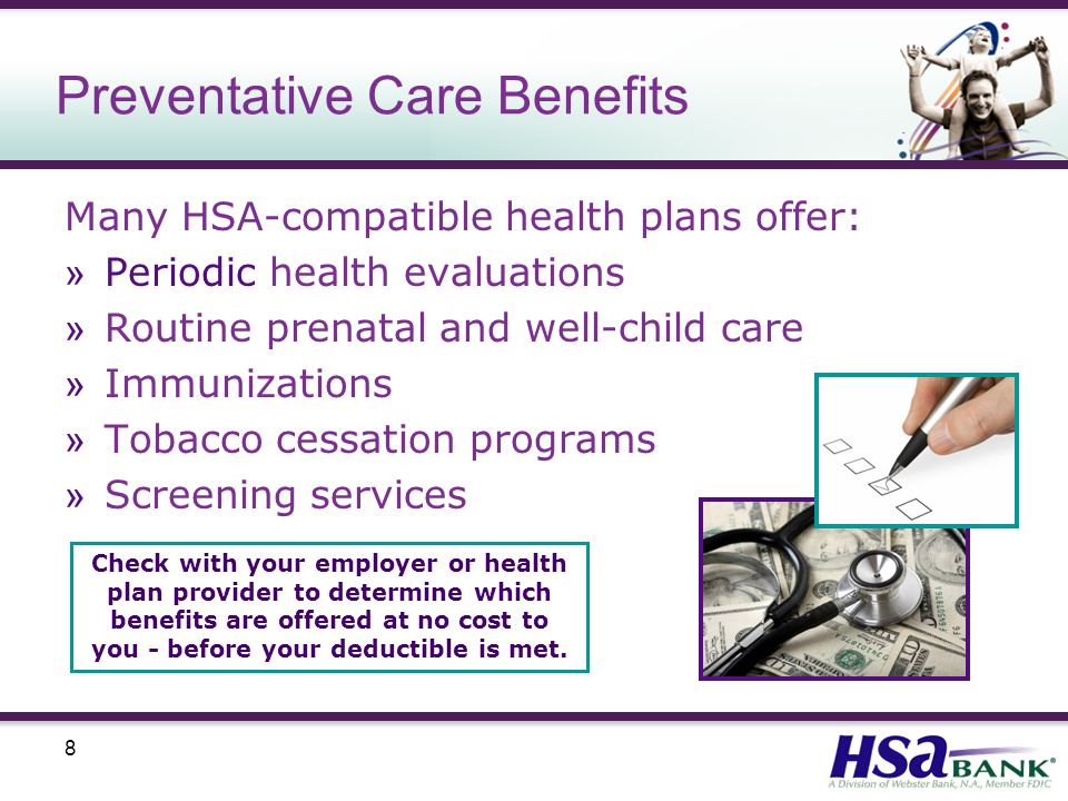 8 Preventative Care Benefits Many HSA-compatible health plans offer: » Periodic health evaluations » Routine prenatal and well-child care » Immunizations » Tobacco cessation programs » Screening services Check with your employer or health plan provider to determine which benefits are offered at no cost to you - before your deductible is met.