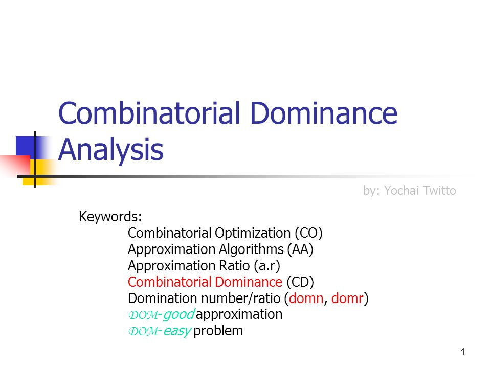 1 Combinatorial Dominance Analysis Keywords: Combinatorial Optimization (CO) Approximation Algorithms (AA) Approximation Ratio (a.r) Combinatorial Dominance (CD) Domination number/ratio (domn, domr) DOM -good approximation DOM -easy problem by: Yochai Twitto