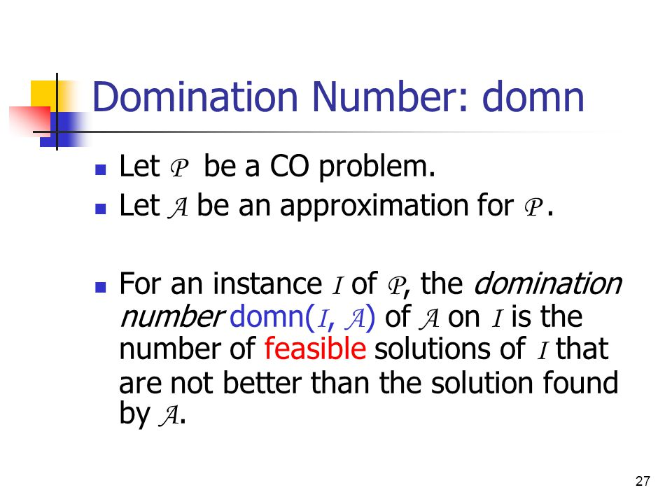 27 Domination Number: domn Let P be a CO problem. Let A be an approximation for P.