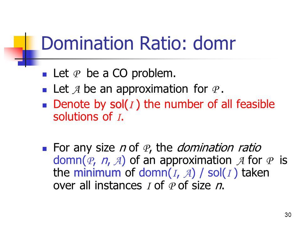 30 Domination Ratio: domr Let P be a CO problem. Let A be an approximation for P.