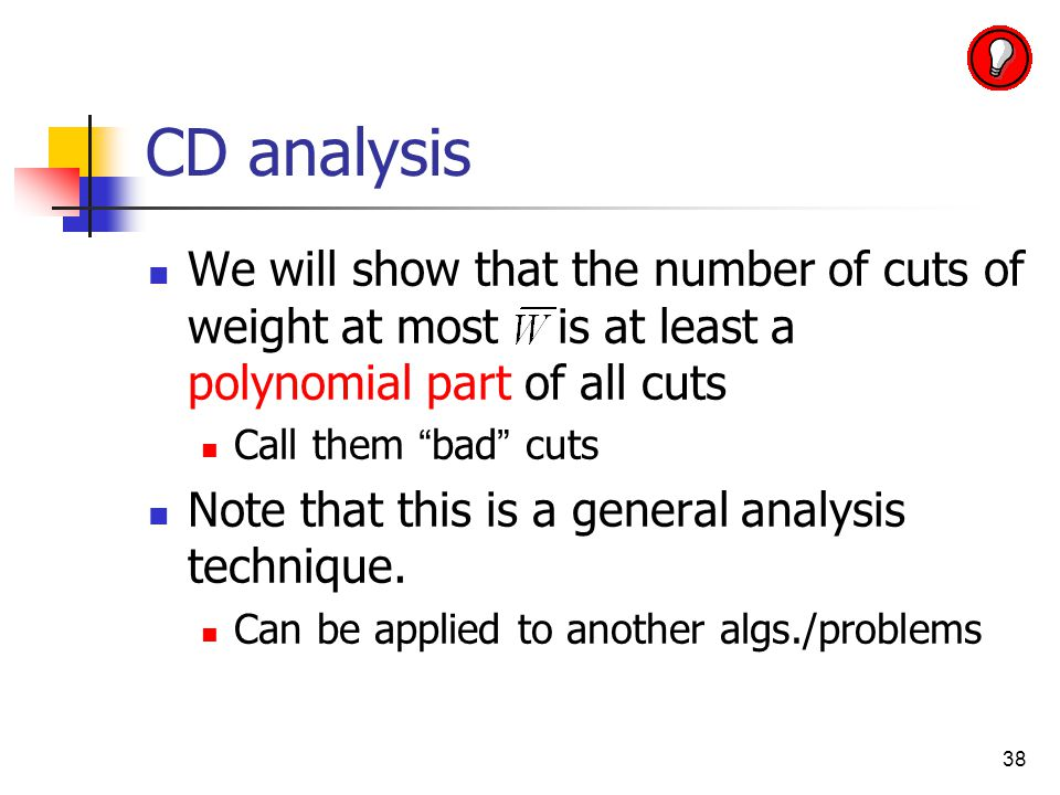 38 CD analysis We will show that the number of cuts of weight at most is at least a polynomial part of all cuts Call them bad cuts Note that this is a general analysis technique.