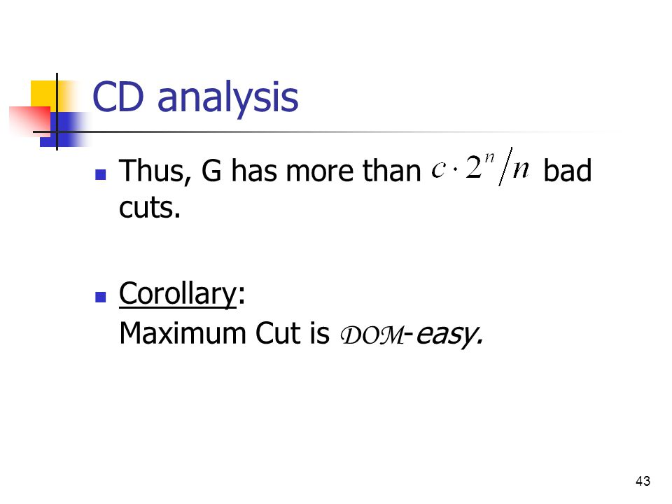 43 CD analysis Thus, G has more than bad cuts. Corollary: Maximum Cut is DOM -easy.