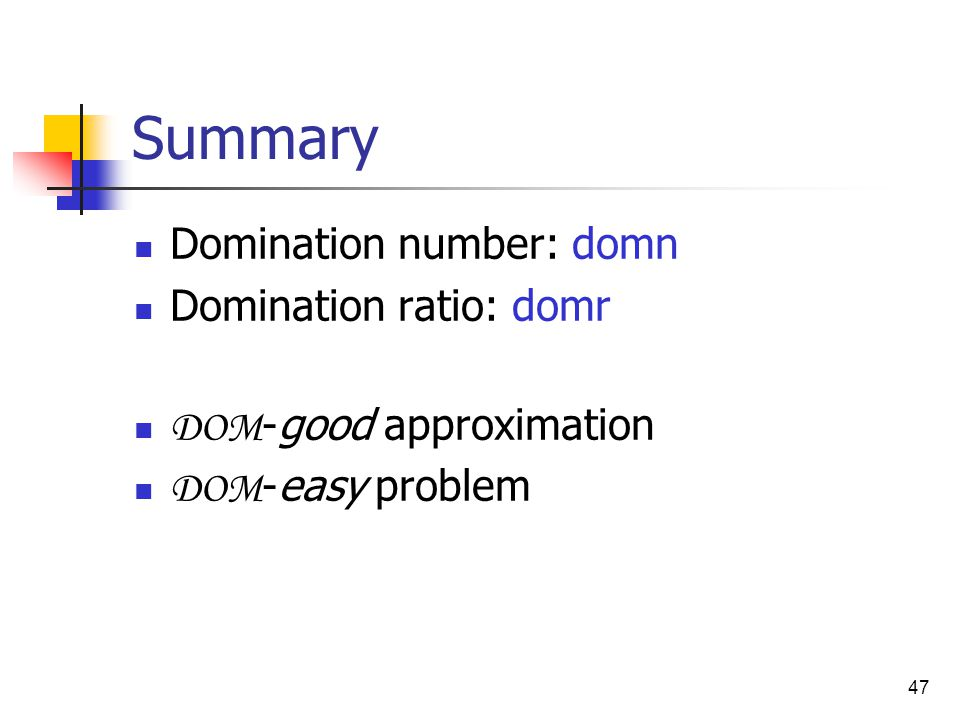 47 Summary Domination number: domn Domination ratio: domr DOM -good approximation DOM -easy problem