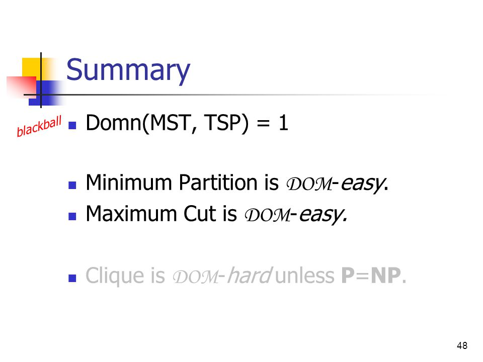 48 Summary Domn(MST, TSP) = 1 Minimum Partition is DOM -easy.