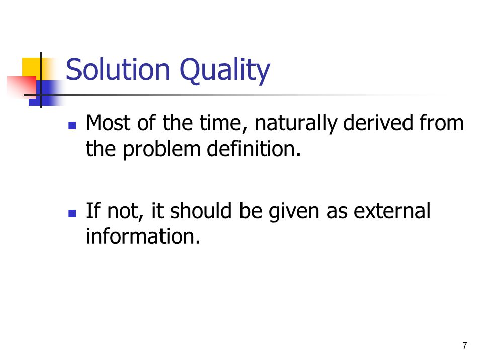 7 Solution Quality Most of the time, naturally derived from the problem definition.