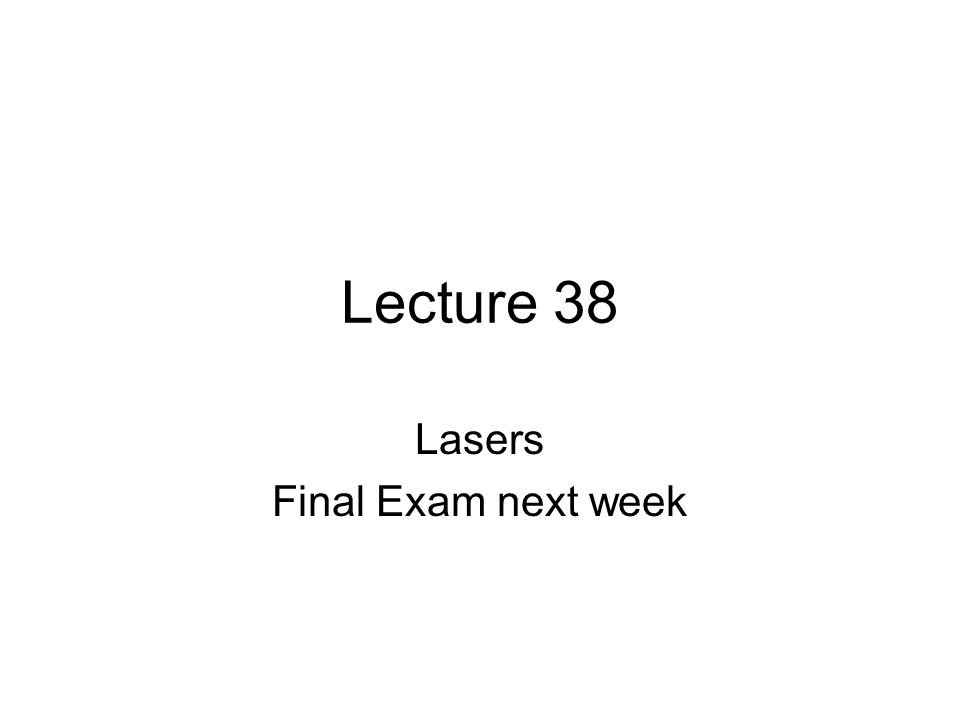 Lecture 38 Lasers Final Exam next week