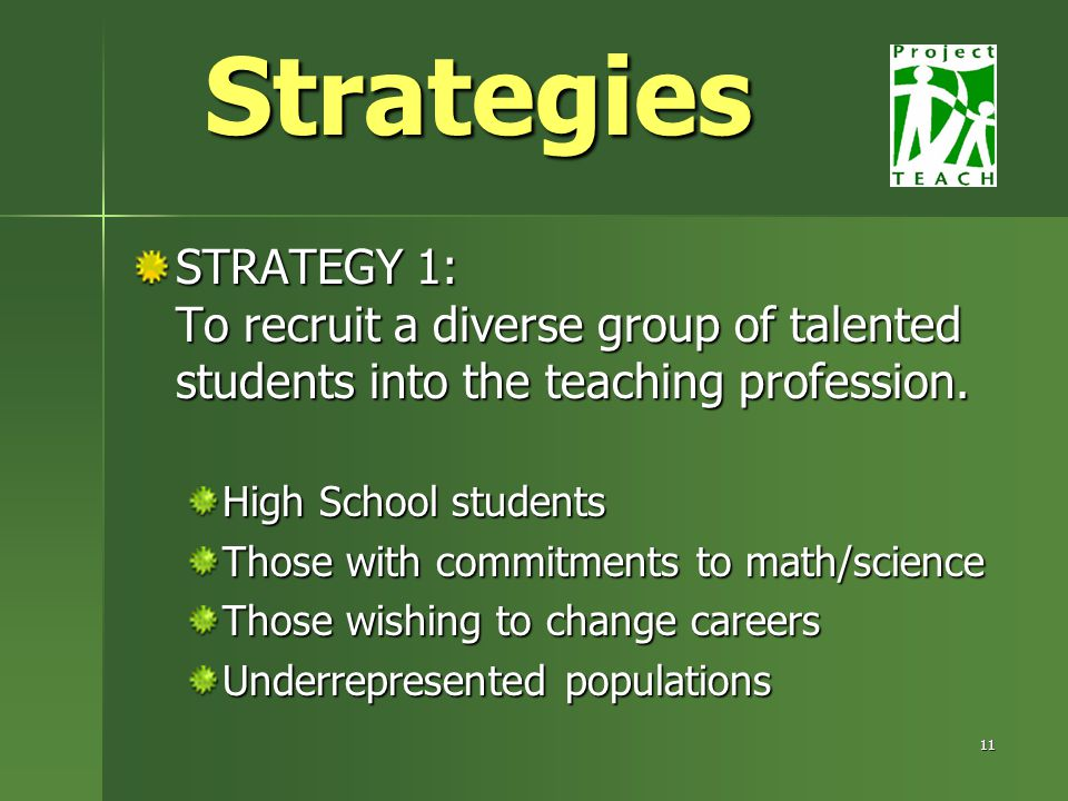 11 STRATEGY 1: To recruit a diverse group of talented students into the teaching profession.