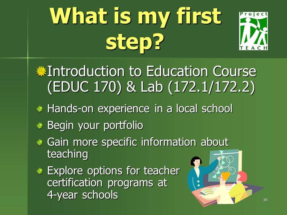 15 Introduction to Education Course (EDUC 170) & Lab (172.1/172.2) Hands-on experience in a local school Begin your portfolio Gain more specific information about teaching Explore options for teacher certification programs at 4-year schools What is my first step