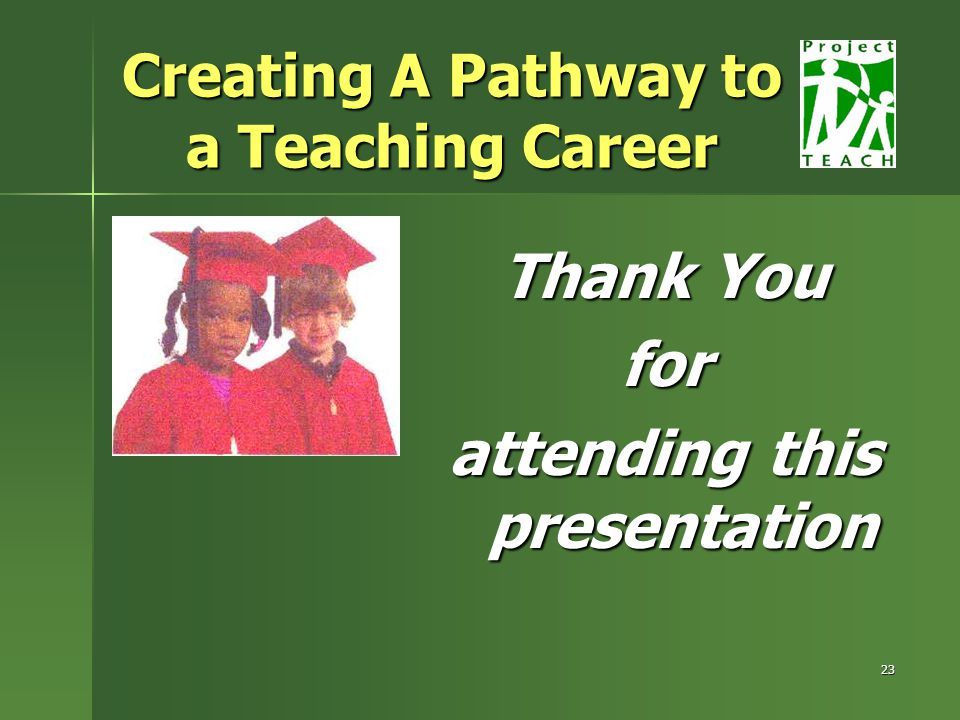 23 Thank You for attending this presentation Creating A Pathway to a Teaching Career